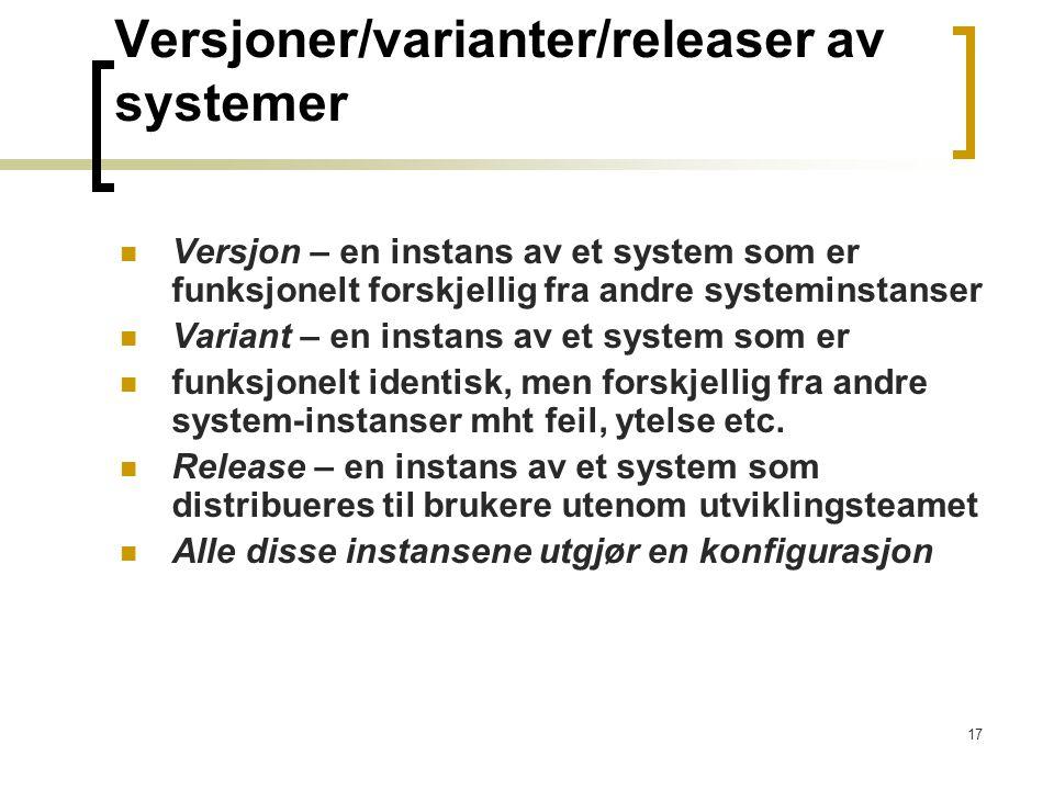17 Versjoner/varianter/releaser av systemer Versjon – en instans av et system som er funksjonelt forskjellig fra andre systeminstanser Variant – en in