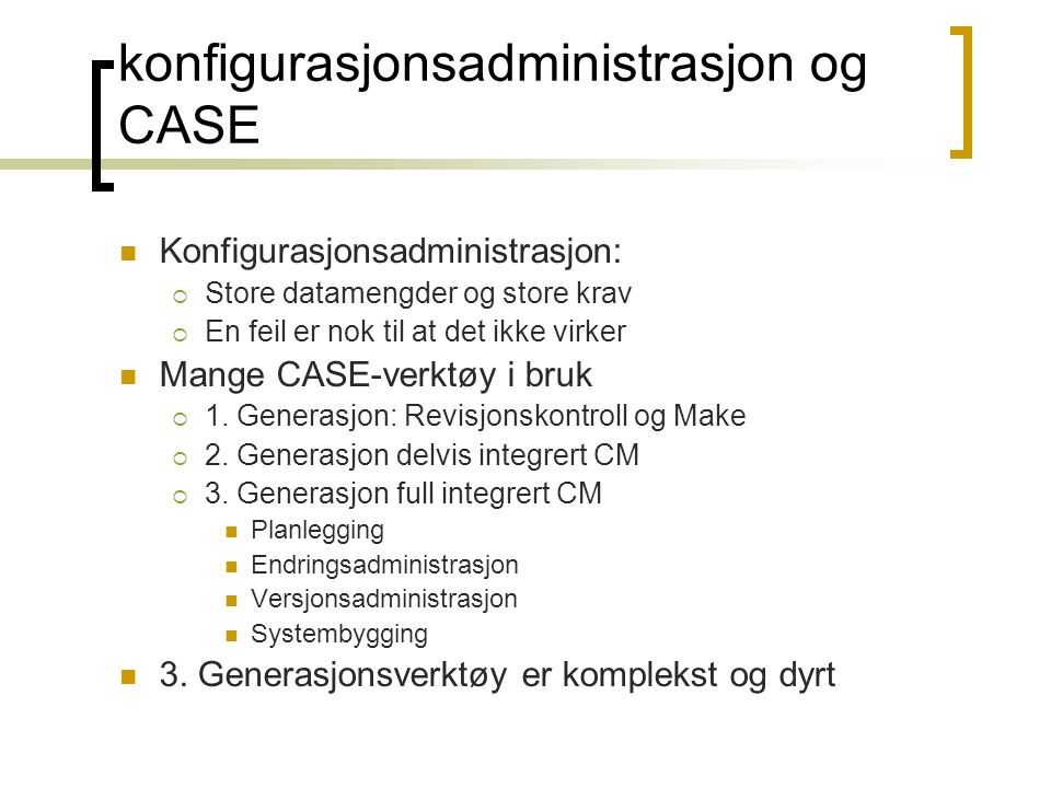 konfigurasjonsadministrasjon og CASE Konfigurasjonsadministrasjon:  Store datamengder og store krav  En feil er nok til at det ikke virker Mange CAS