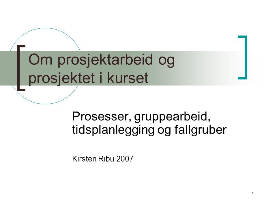 1 Om prosjektarbeid og prosjektet i kurset Prosesser, gruppearbeid, tidsplanlegging og fallgruber Kirsten Ribu 2007