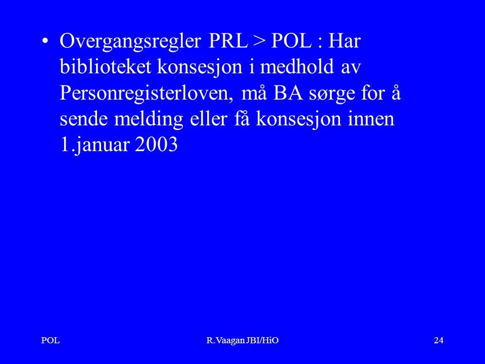 POLR.Vaagan JBI/HiO24 Overgangsregler PRL > POL : Har biblioteket konsesjon i medhold av Personregisterloven, må BA sørge for å sende melding eller få konsesjon innen 1.januar 2003