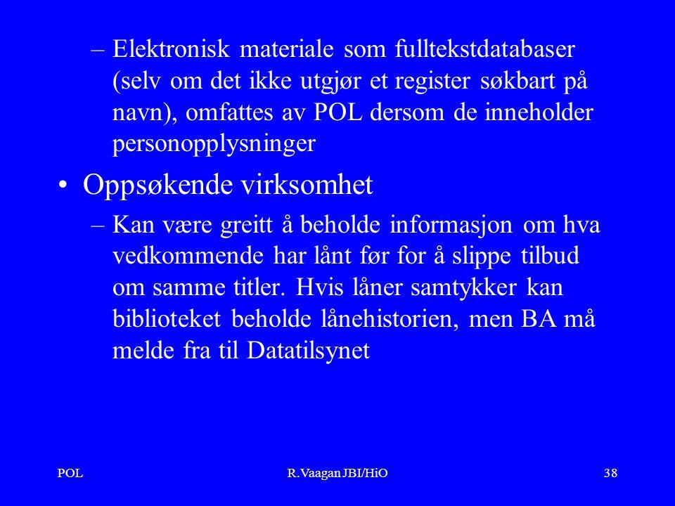 POLR.Vaagan JBI/HiO38 –Elektronisk materiale som fulltekstdatabaser (selv om det ikke utgjør et register søkbart på navn), omfattes av POL dersom de inneholder personopplysninger Oppsøkende virksomhet –Kan være greitt å beholde informasjon om hva vedkommende har lånt før for å slippe tilbud om samme titler.