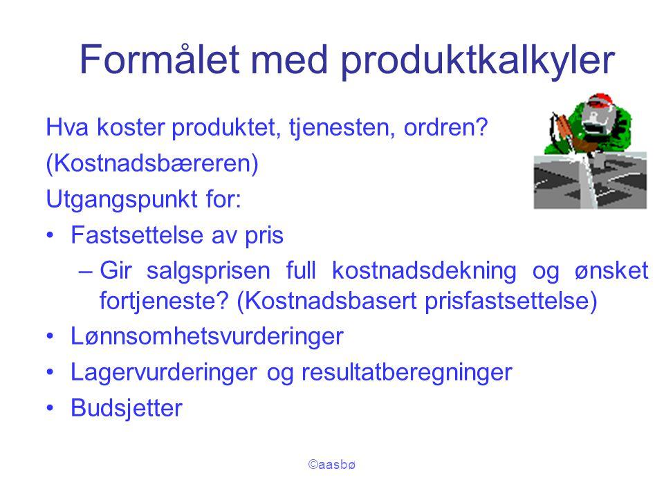 ©aasbø Formålet med produktkalkyler Hva koster produktet, tjenesten, ordren? (Kostnadsbæreren) Utgangspunkt for: Fastsettelse av pris –Gir salgsprisen