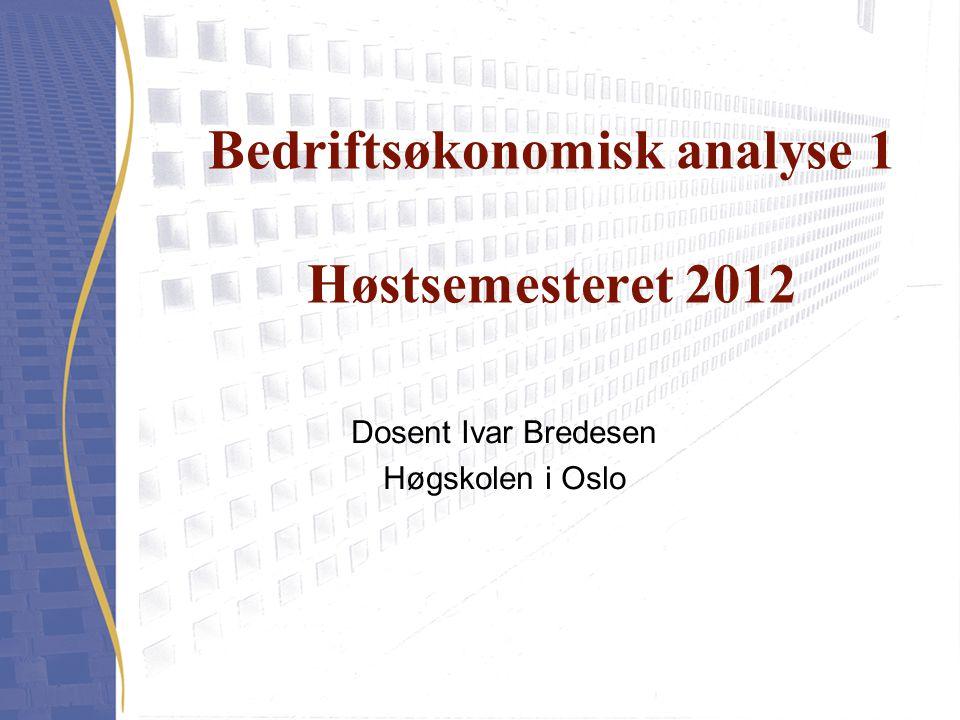 Bedriftsøkonomisk analyse 1 Høstsemesteret 2012 Dosent Ivar Bredesen Høgskolen i Oslo