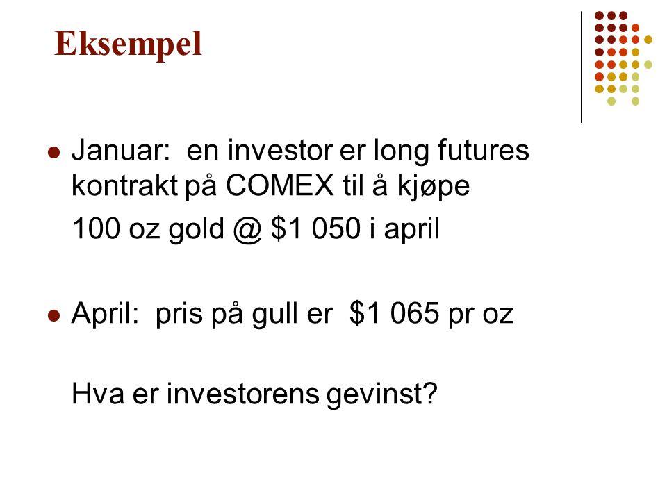 Eksempel Januar: en investor er long futures kontrakt på COMEX til å kjøpe 100 oz gold @ $1 050 i april April: pris på gull er $1 065 pr oz Hva er inv