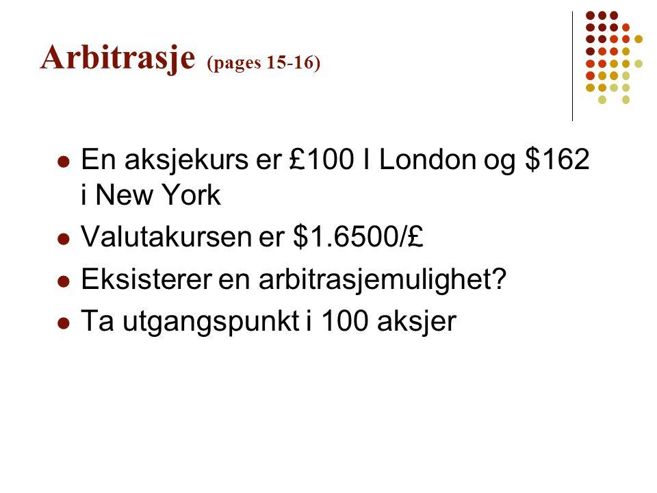 Arbitrasje (pages 15-16) En aksjekurs er £100 I London og $162 i New York Valutakursen er $1.6500/£ Eksisterer en arbitrasjemulighet? Ta utgangspunkt