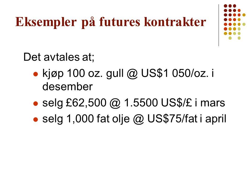 Eksempler på futures kontrakter Det avtales at; kjøp 100 oz. gull @ US$1 050/oz. i desember selg £62,500 @ 1.5500 US$/£ i mars selg 1,000 fat olje @ U