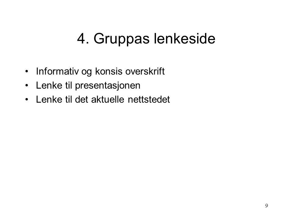 9 4. Gruppas lenkeside Informativ og konsis overskrift Lenke til presentasjonen Lenke til det aktuelle nettstedet