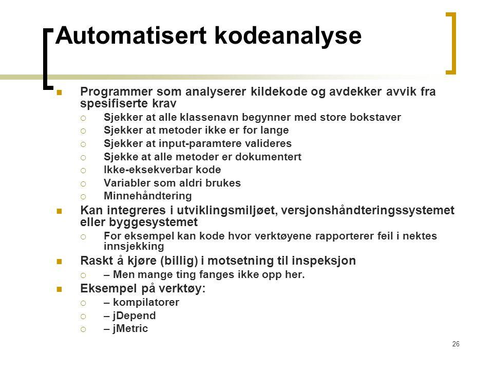 26 Automatisert kodeanalyse Programmer som analyserer kildekode og avdekker avvik fra spesifiserte krav  Sjekker at alle klassenavn begynner med stor