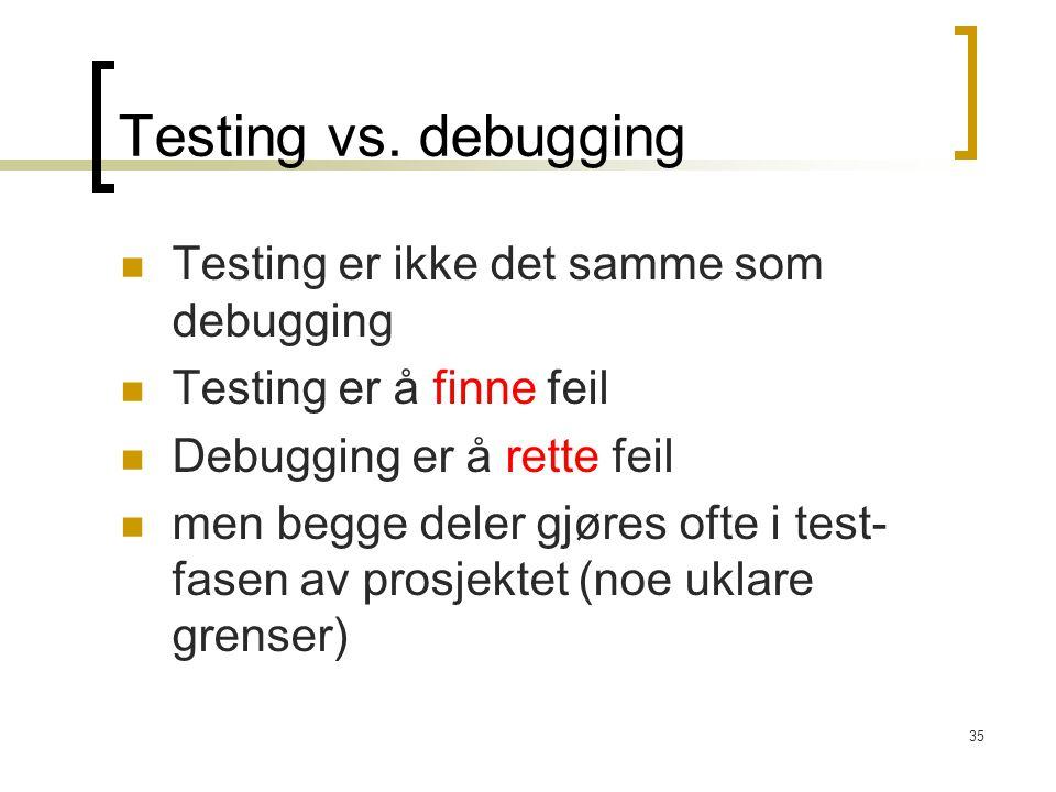 35 Testing vs. debugging Testing er ikke det samme som debugging Testing er å finne feil Debugging er å rette feil men begge deler gjøres ofte i test-