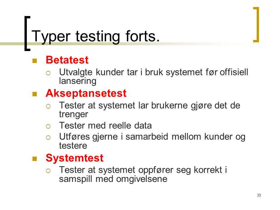 39 Typer testing forts. Betatest  Utvalgte kunder tar i bruk systemet før offisiell lansering Akseptansetest  Tester at systemet lar brukerne gjøre
