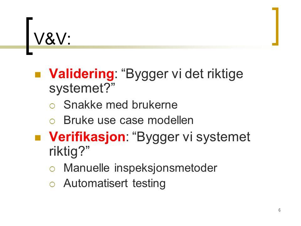 """6 V&V: Validering: """"Bygger vi det riktige systemet?""""  Snakke med brukerne  Bruke use case modellen Verifikasjon: """"Bygger vi systemet riktig?""""  Manu"""