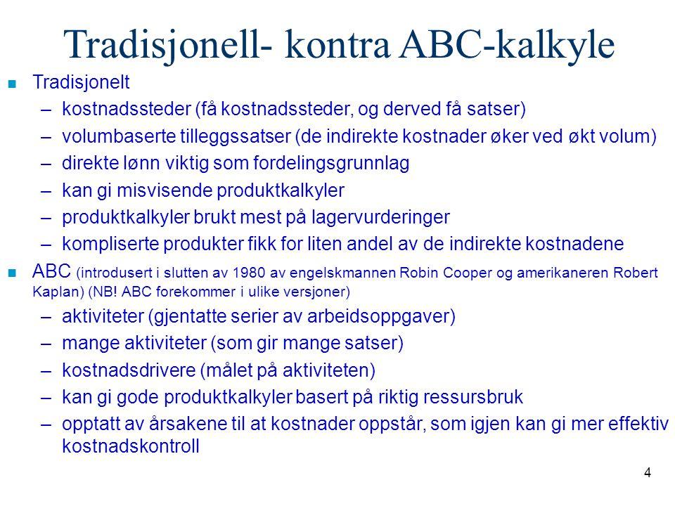 4 Tradisjonell- kontra ABC-kalkyle n Tradisjonelt –kostnadssteder (få kostnadssteder, og derved få satser) –volumbaserte tilleggssatser (de indirekte