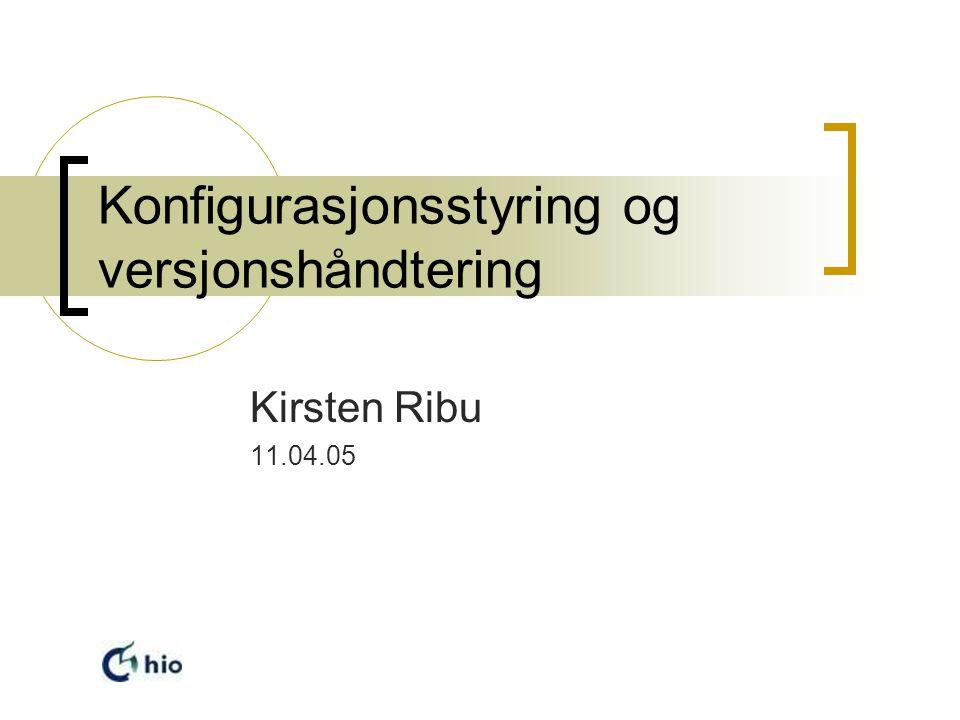 Konfigurasjonsstyring og versjonshåndtering Kirsten Ribu 11.04.05