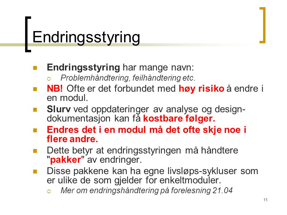 11 Endringsstyring Endringsstyring har mange navn:  Problemhåndtering, feilhåndtering etc. NB! Ofte er det forbundet med høy risiko å endre i en modu