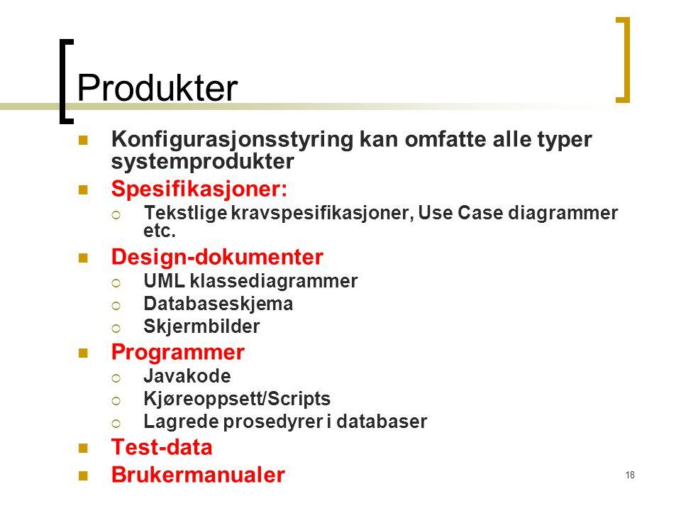 18 Produkter Konfigurasjonsstyring kan omfatte alle typer systemprodukter Spesifikasjoner:  Tekstlige kravspesifikasjoner, Use Case diagrammer etc.