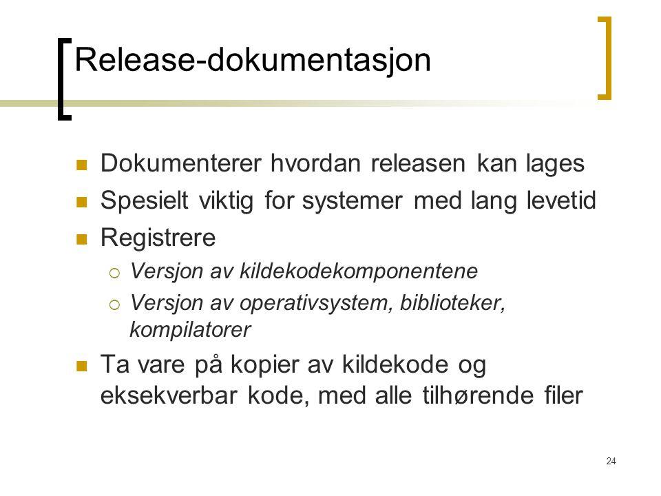 24 Release-dokumentasjon Dokumenterer hvordan releasen kan lages Spesielt viktig for systemer med lang levetid Registrere  Versjon av kildekodekomponentene  Versjon av operativsystem, biblioteker, kompilatorer Ta vare på kopier av kildekode og eksekverbar kode, med alle tilhørende filer