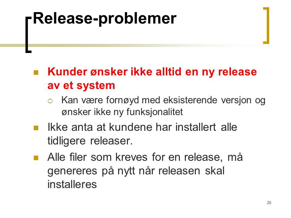 26 Release-problemer Kunder ønsker ikke alltid en ny release av et system  Kan være fornøyd med eksisterende versjon og ønsker ikke ny funksjonalitet Ikke anta at kundene har installert alle tidligere releaser.