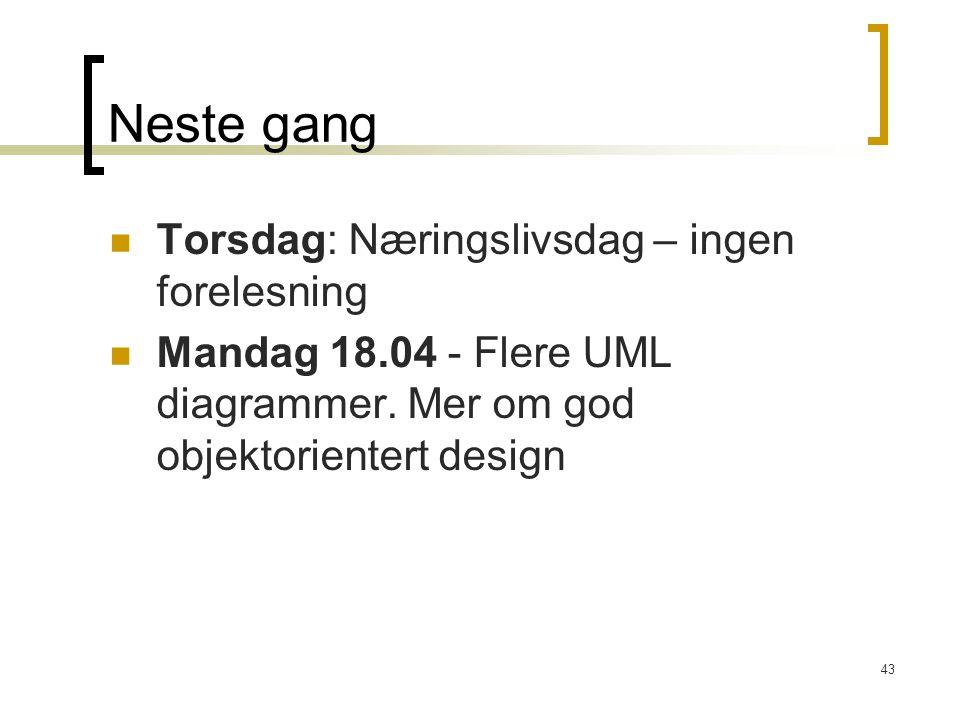 43 Neste gang Torsdag: Næringslivsdag – ingen forelesning Mandag 18.04 - Flere UML diagrammer. Mer om god objektorientert design