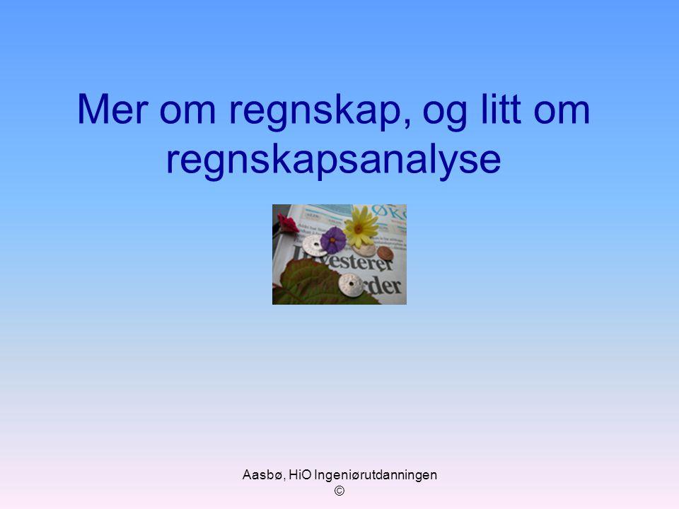 Aasbø, HiO Ingeniørutdanningen © Mer om regnskap, og litt om regnskapsanalyse