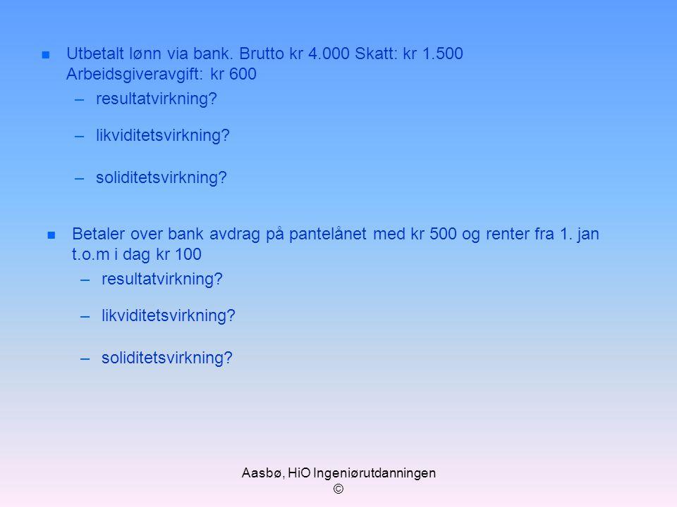 Aasbø, HiO Ingeniørutdanningen © n Utbetalt lønn via bank. Brutto kr 4.000 Skatt: kr 1.500 Arbeidsgiveravgift: kr 600 –resultatvirkning? –likviditetsv