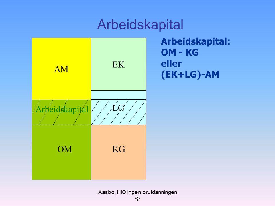 Aasbø, HiO Ingeniørutdanningen © Arbeidskapital AM EK LG KG Arbeidskapital: OM - KG eller (EK+LG)-AM OM Arbeidskapital