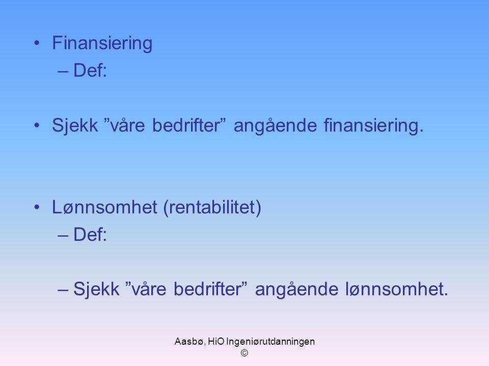 "Aasbø, HiO Ingeniørutdanningen © Finansiering –Def: Sjekk ""våre bedrifter"" angående finansiering. Lønnsomhet (rentabilitet) –Def: –Sjekk ""våre bedrift"
