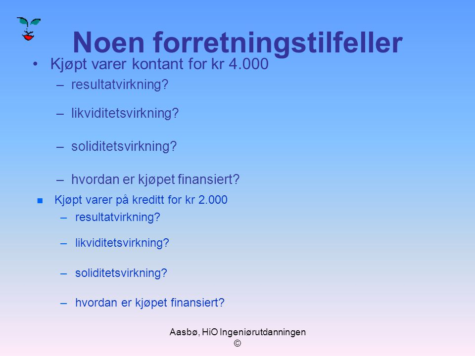Aasbø, HiO Ingeniørutdanningen © Noen forretningstilfeller Kjøpt varer kontant for kr 4.000 –resultatvirkning? –likviditetsvirkning? –soliditetsvirkni