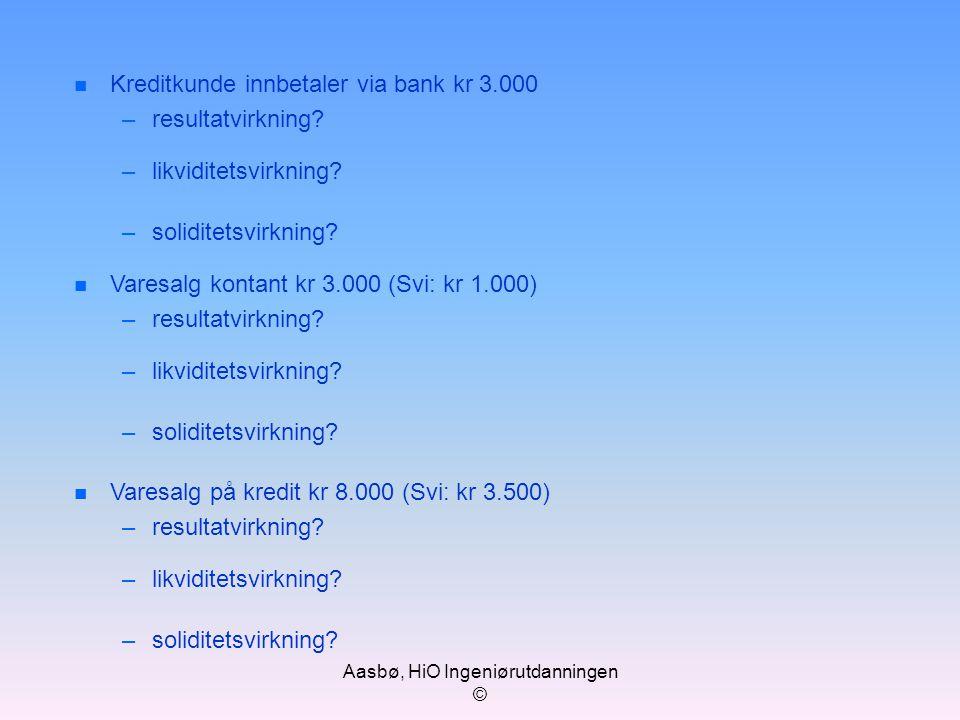 Aasbø, HiO Ingeniørutdanningen © n Kreditkunde innbetaler via bank kr 3.000 –resultatvirkning? –likviditetsvirkning? –soliditetsvirkning? n Varesalg k