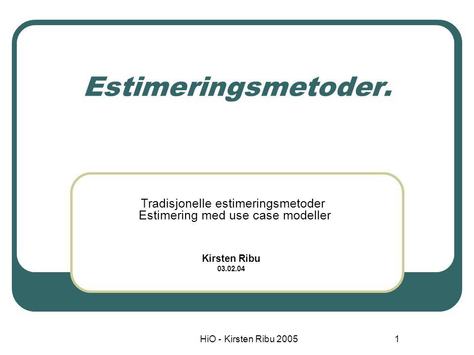 HiO - Kirsten Ribu 20051 Estimeringsmetoder. Tradisjonelle estimeringsmetoder Estimering med use case modeller Kirsten Ribu 03.02.04