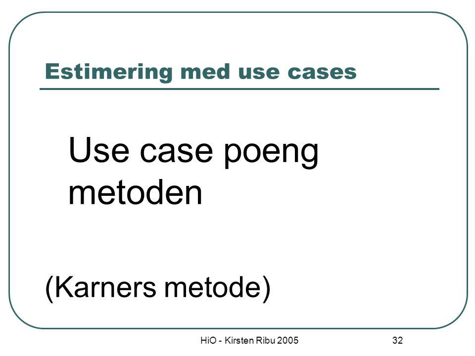 HiO - Kirsten Ribu 2005 33 Estimering basert på use cases Use case modellen beskriver funksjonaliteten til systemet Attributter ved use case modellen kan dermed brukes som et mål på størrelsen til systemet som skal lages Samme filosofi som funksjonspoengmetoden Størrelsesmålet brukes som input til et top-down estimat.