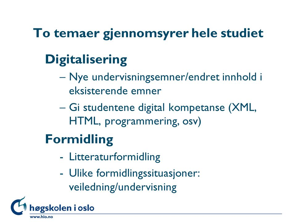 To temaer gjennomsyrer hele studiet Digitalisering –Nye undervisningsemner/endret innhold i eksisterende emner –Gi studentene digital kompetanse (XML, HTML, programmering, osv) Formidling -Litteraturformidling -Ulike formidlingssituasjoner: veiledning/undervisning