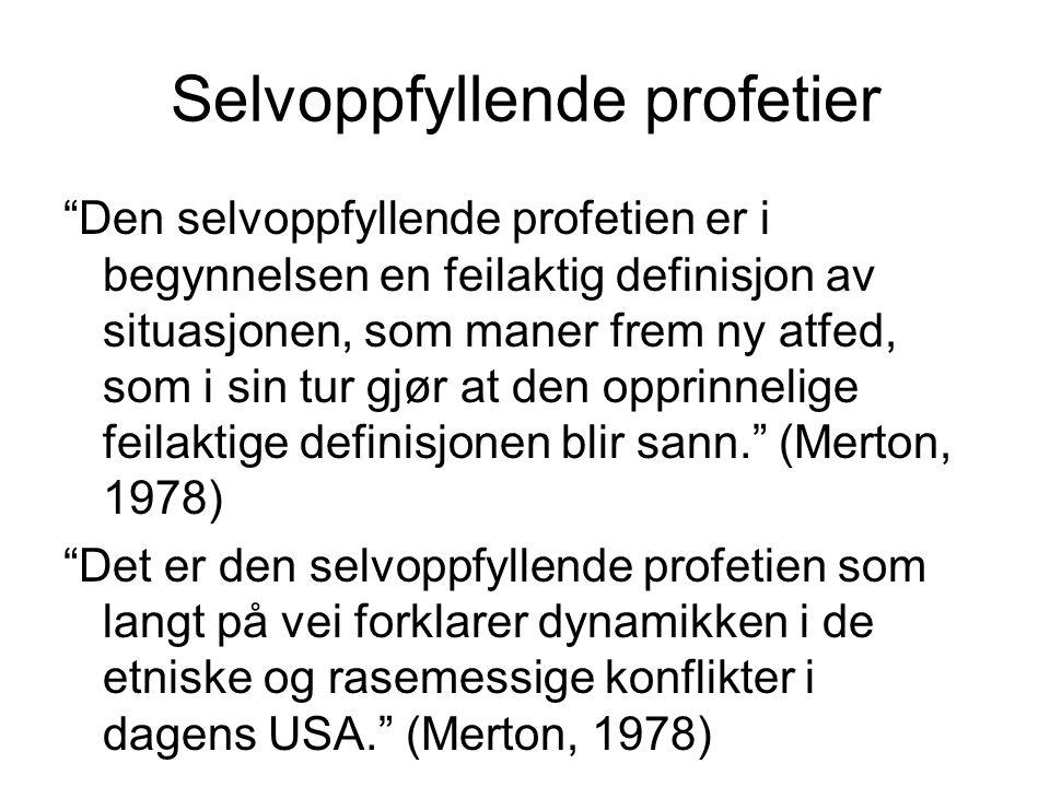 Selvoppfyllende profetier Den selvoppfyllende profetien er i begynnelsen en feilaktig definisjon av situasjonen, som maner frem ny atfed, som i sin tur gjør at den opprinnelige feilaktige definisjonen blir sann. (Merton, 1978) Det er den selvoppfyllende profetien som langt på vei forklarer dynamikken i de etniske og rasemessige konflikter i dagens USA. (Merton, 1978)