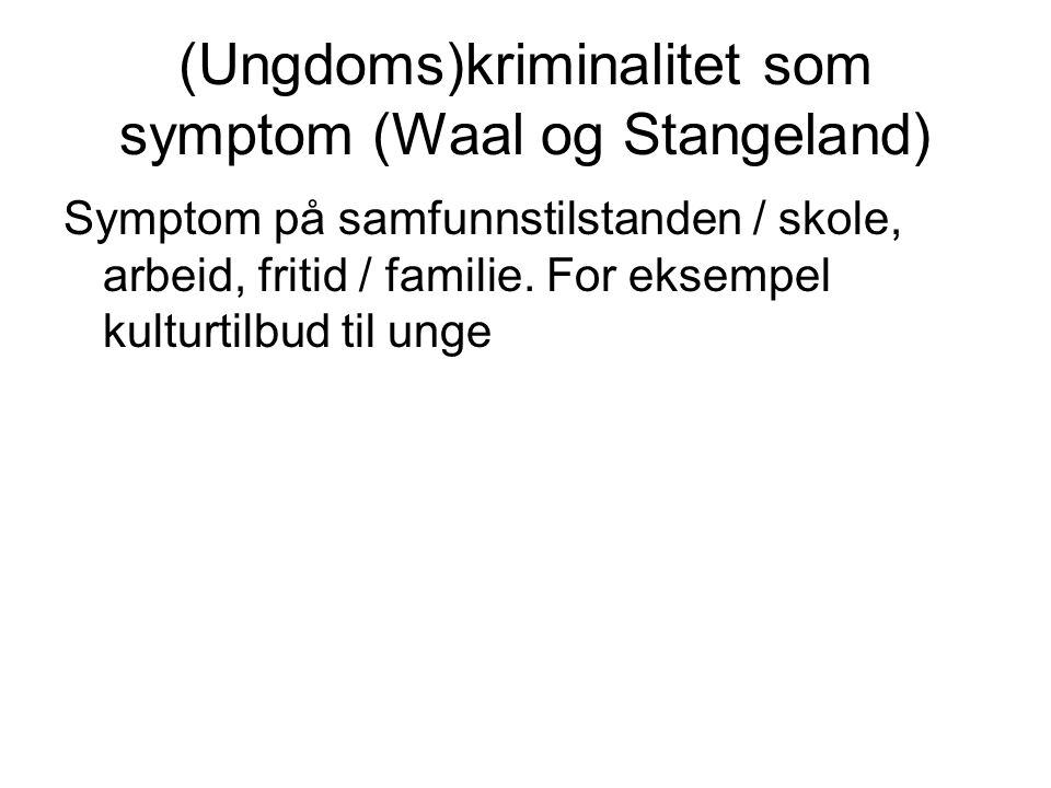 (Ungdoms)kriminalitet som symptom (Waal og Stangeland) Symptom på samfunnstilstanden / skole, arbeid, fritid / familie. For eksempel kulturtilbud til