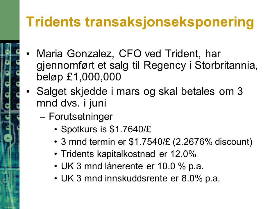 Tridents transaksjonseksponering Maria Gonzalez, CFO ved Trident, har gjennomført et salg til Regency i Storbritannia, beløp £1,000,000 Salget skjedde i mars og skal betales om 3 mnd dvs.