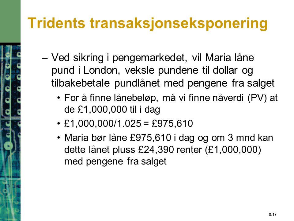 8-17 Tridents transaksjonseksponering – Ved sikring i pengemarkedet, vil Maria låne pund i London, veksle pundene til dollar og tilbakebetale pundlånet med pengene fra salget For å finne lånebeløp, må vi finne nåverdi (PV) at de £1,000,000 til i dag £1,000,000/1.025 = £975,610 Maria bør låne £975,610 i dag og om 3 mnd kan dette lånet pluss £24,390 renter (£1,000,000) med pengene fra salget