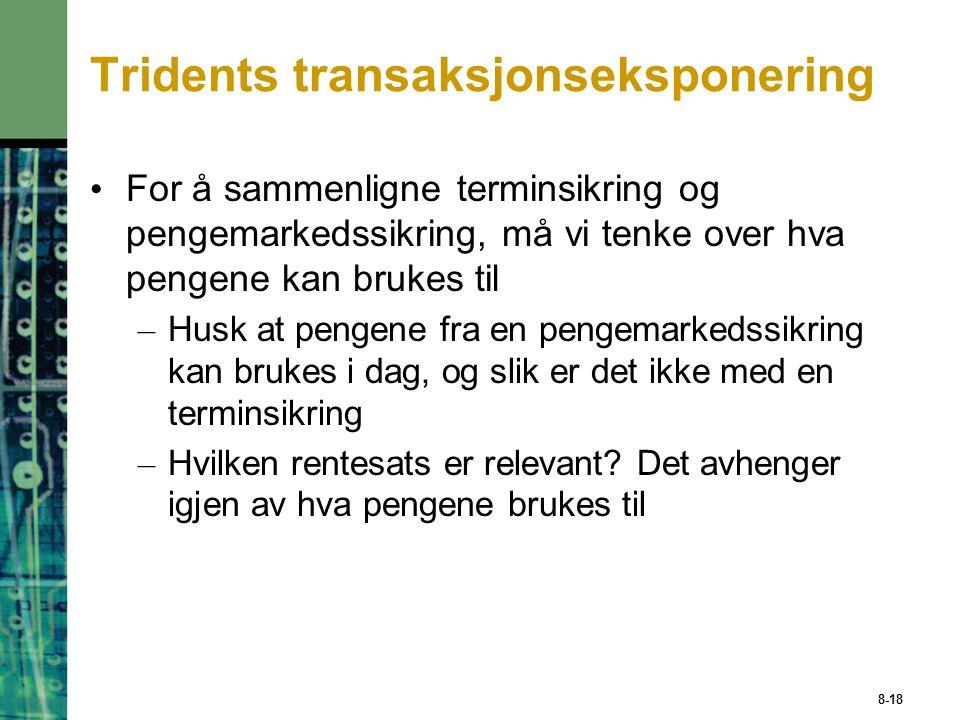 8-18 Tridents transaksjonseksponering For å sammenligne terminsikring og pengemarkedssikring, må vi tenke over hva pengene kan brukes til – Husk at pe