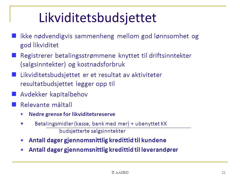 © AASBØ 21 Likviditetsbudsjettet Ikke nødvendigvis sammenheng mellom god lønnsomhet og god likviditet Registrerer betalingsstrømmene knyttet til drift
