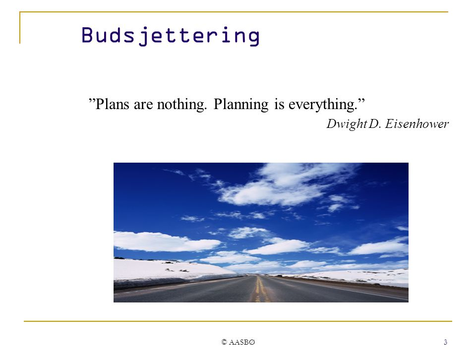 """© AASBØ 3 Budsjettering """"Plans are nothing. Planning is everything."""" Dwight D. Eisenhower"""
