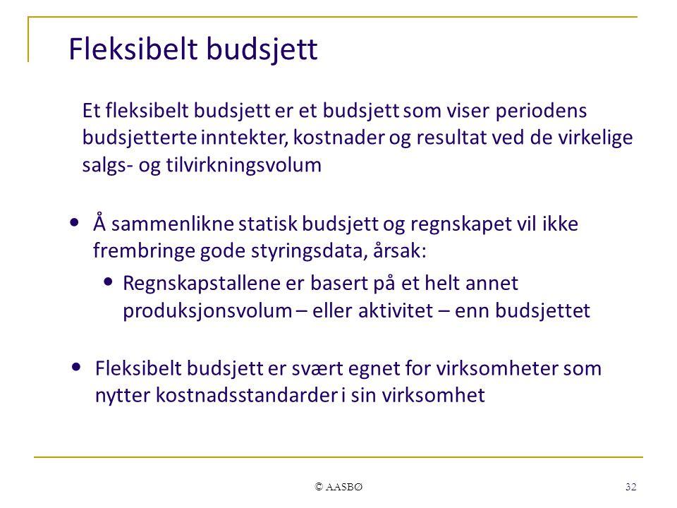 © AASBØ 32 Fleksibelt budsjett Fleksibelt budsjett er svært egnet for virksomheter som nytter kostnadsstandarder i sin virksomhet Å sammenlikne statisk budsjett og regnskapet vil ikke frembringe gode styringsdata, årsak: Regnskapstallene er basert på et helt annet produksjonsvolum – eller aktivitet – enn budsjettet Et fleksibelt budsjett er et budsjett som viser periodens budsjetterte inntekter, kostnader og resultat ved de virkelige salgs- og tilvirkningsvolum