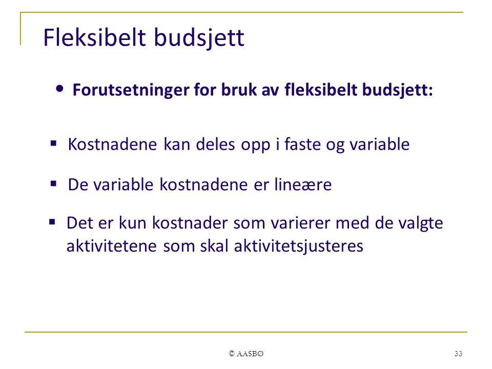 © AASBØ 33 Fleksibelt budsjett  Kostnadene kan deles opp i faste og variable Forutsetninger for bruk av fleksibelt budsjett:  De variable kostnadene er lineære  Det er kun kostnader som varierer med de valgte aktivitetene som skal aktivitetsjusteres