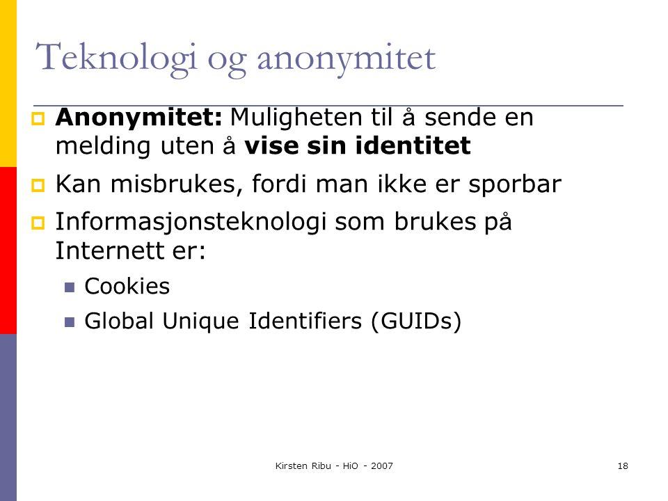 Kirsten Ribu - HiO - 200718 Teknologi og anonymitet  Anonymitet: Muligheten til å sende en melding uten å vise sin identitet  Kan misbrukes, fordi man ikke er sporbar  Informasjonsteknologi som brukes p å Internett er: Cookies Global Unique Identifiers (GUIDs)