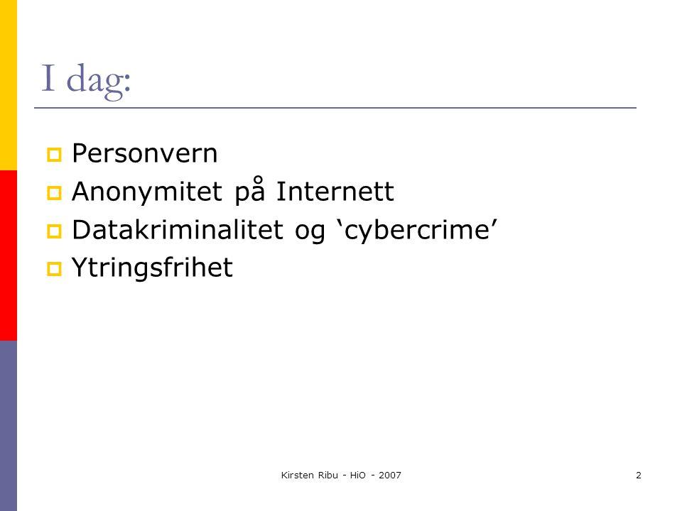 Kirsten Ribu - HiO - 20072 I dag:  Personvern  Anonymitet på Internett  Datakriminalitet og 'cybercrime'  Ytringsfrihet