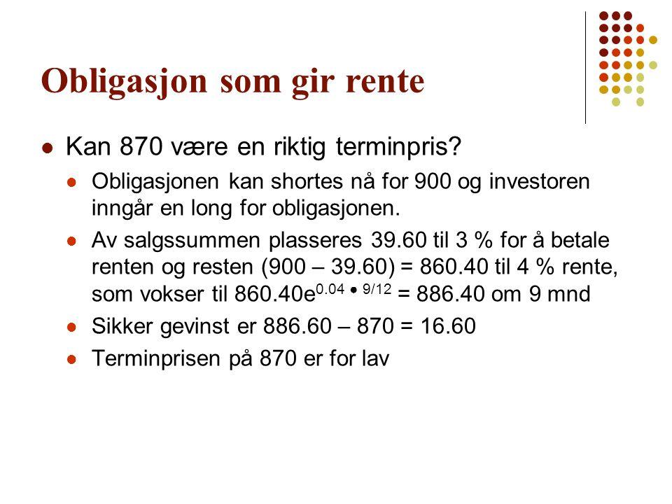 Obligasjon som gir rente Kan 870 være en riktig terminpris? Obligasjonen kan shortes nå for 900 og investoren inngår en long for obligasjonen. Av salg