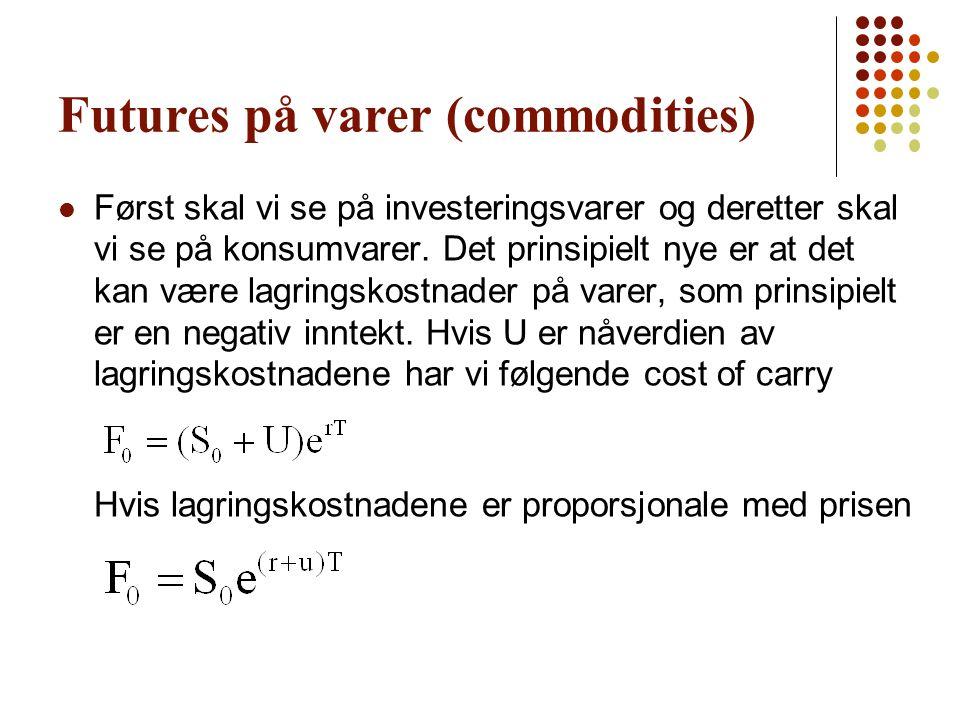 Futures på varer (commodities) Først skal vi se på investeringsvarer og deretter skal vi se på konsumvarer. Det prinsipielt nye er at det kan være lag