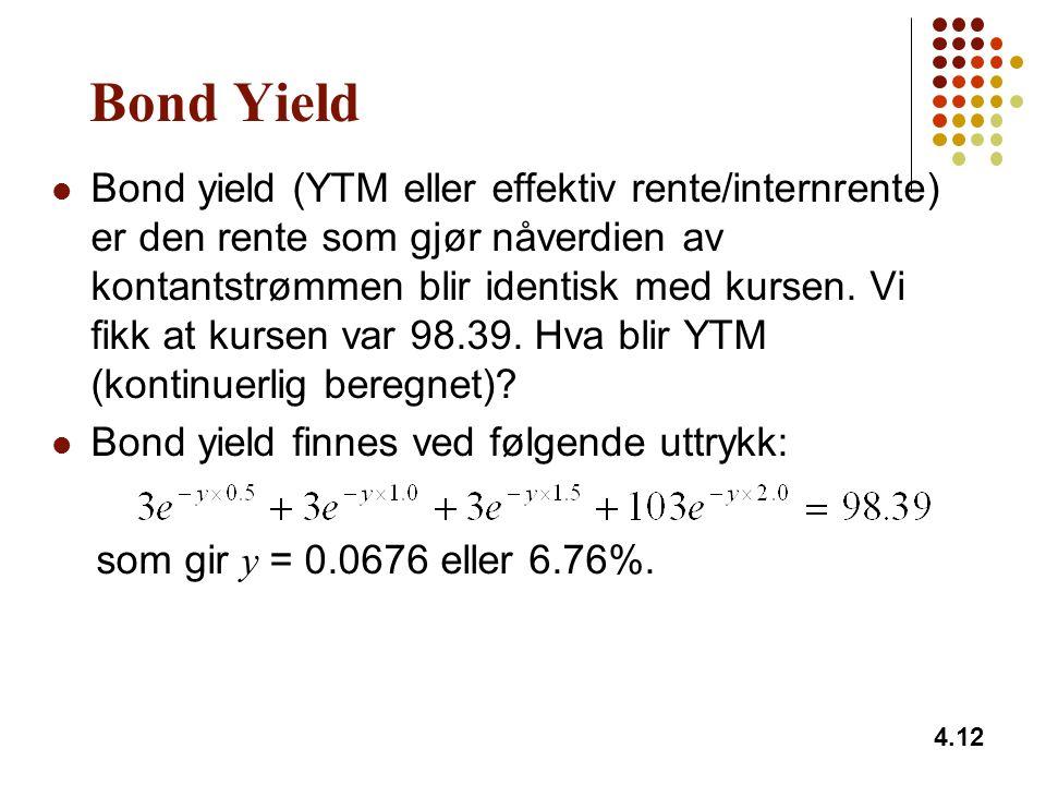 4.12 Bond Yield Bond yield (YTM eller effektiv rente/internrente) er den rente som gjør nåverdien av kontantstrømmen blir identisk med kursen.