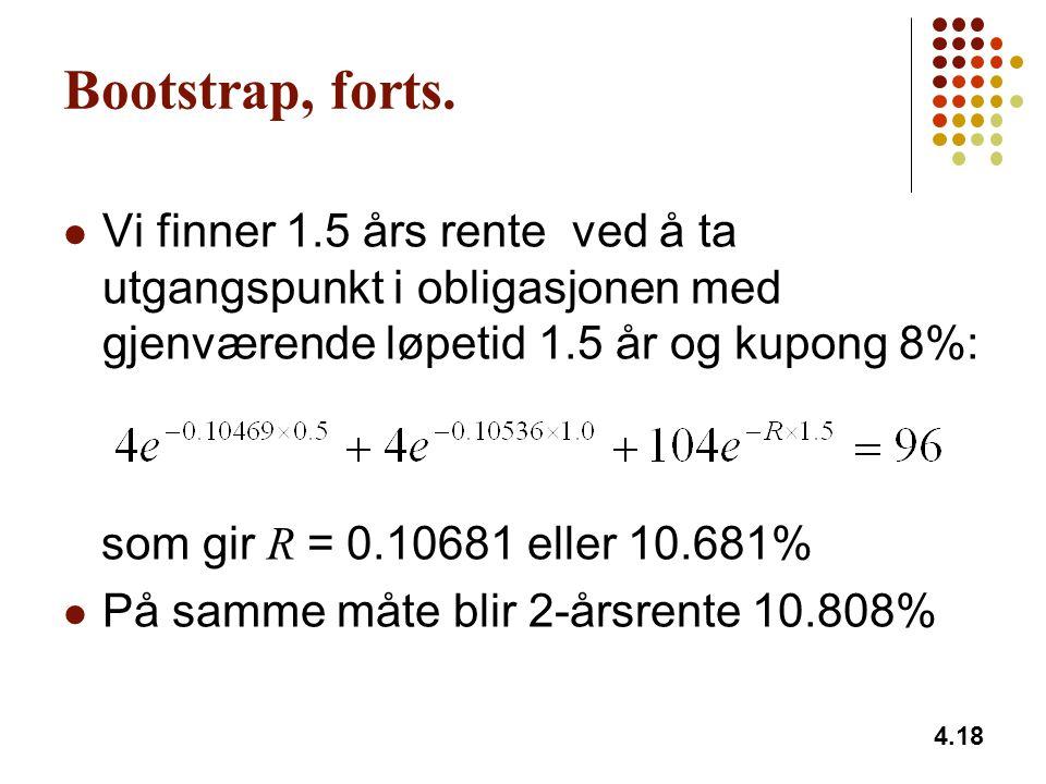4.18 Bootstrap, forts. Vi finner 1.5 års rente ved å ta utgangspunkt i obligasjonen med gjenværende løpetid 1.5 år og kupong 8%: som gir R = 0.10681 e