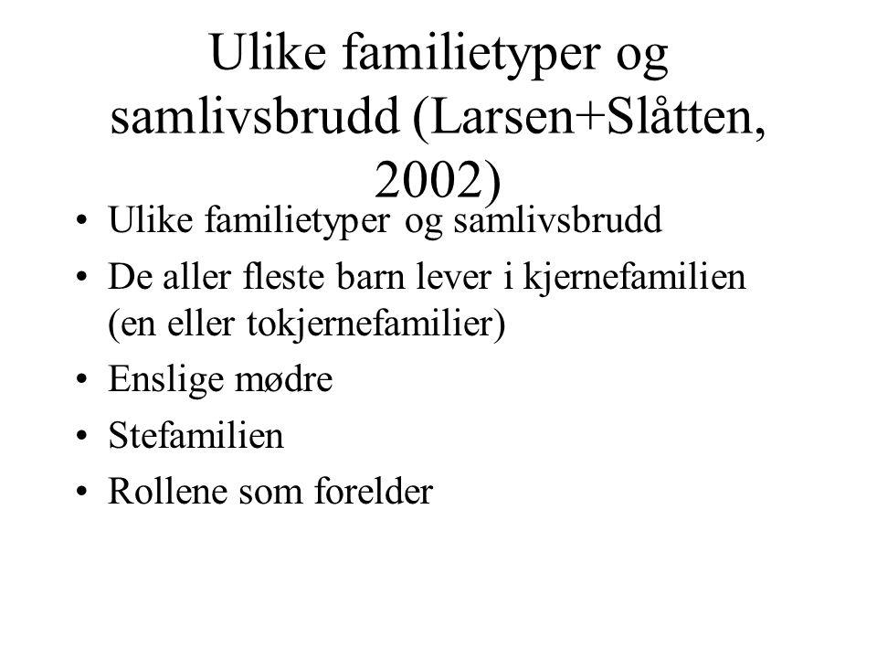 Ulike familietyper og samlivsbrudd (Larsen+Slåtten, 2002) Ulike familietyper og samlivsbrudd De aller fleste barn lever i kjernefamilien (en eller tokjernefamilier) Enslige mødre Stefamilien Rollene som forelder