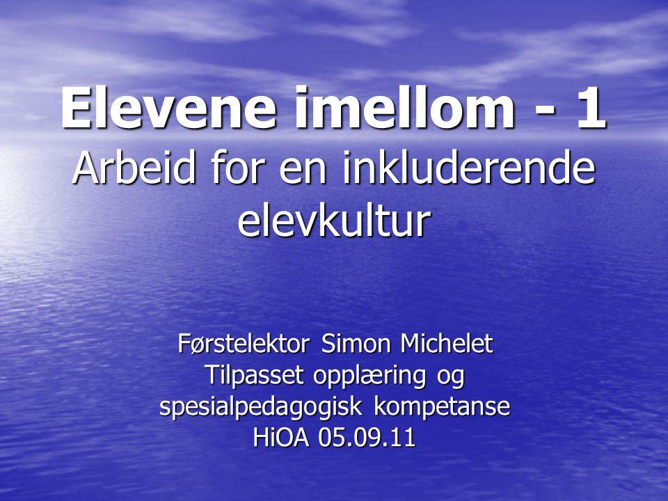 Elevene imellom - 1 Arbeid for en inkluderende elevkultur Førstelektor Simon Michelet Tilpasset opplæring og spesialpedagogisk kompetanse HiOA 05.09.11