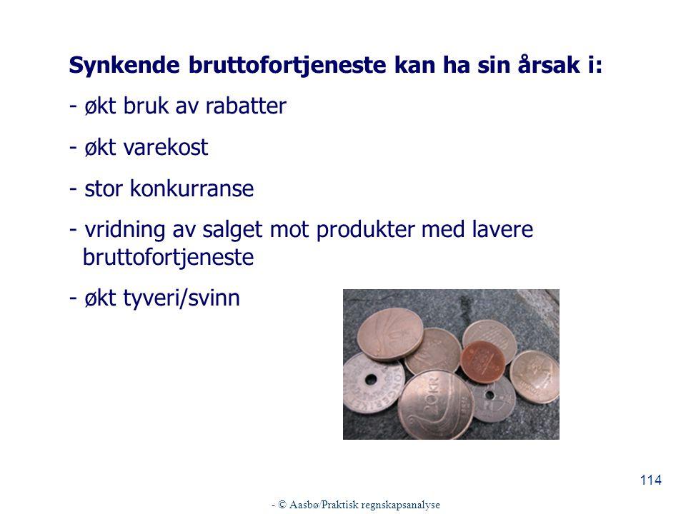 - © Aasbø/Praktisk regnskapsanalyse 114 Synkende bruttofortjeneste kan ha sin årsak i: - økt bruk av rabatter - økt varekost - stor konkurranse - vridning av salget mot produkter med lavere bruttofortjeneste - økt tyveri/svinn