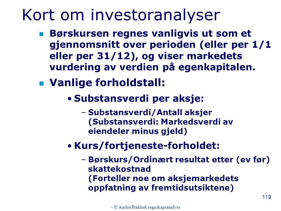 - © Aasbø/Praktisk regnskapsanalyse 119 Kort om investoranalyser n Børskursen regnes vanligvis ut som et gjennomsnitt over perioden (eller per 1/1 eller per 31/12), og viser markedets vurdering av verdien på egenkapitalen.